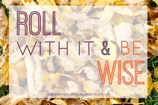 roll with it and be wise